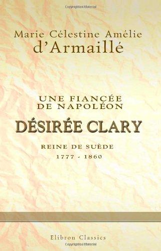 Une fiancée de Napoléon: Désirée Clary, reine de Suède 1777-1860 (French Edition): Marie CÃ lestine...
