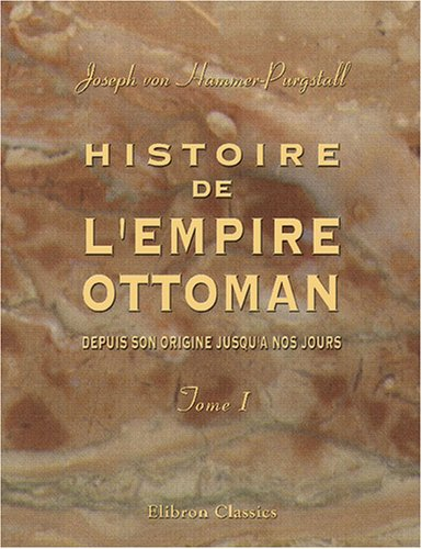 Histoire de l'Empire Ottoman, depuis son origine jusqu'a nos jours: Traduit de l'...