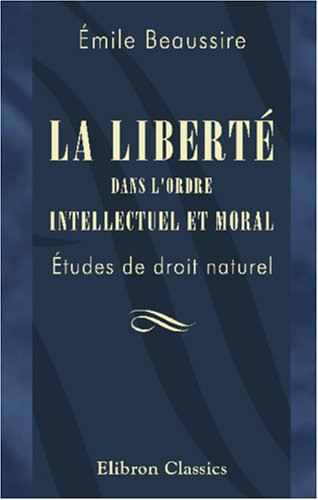 9780543978561: La liberté dans l'ordre intellectuel et moral: Études de droit naturel (French Edition)