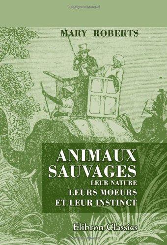 9780543980823: Animaux sauvages, leur nature, leurs moeurs et leur instinct: Avec des notes sur les r�gions qu'ils habitent. Traduit de l'anglais