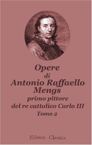 Opere di Antonio Raffaello Mengs, primo pittore del re cattolico Carlo III: Tomo 2