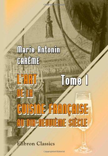 L'art de la cuisine Française au dix-neuvième siècle: Tome 1 (French Edition): Marie Antonin ...