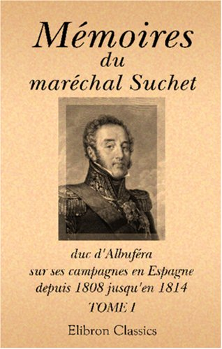 9780543992543: Mémoires du maréchal Suchet, duc d'Albuféra, sur ses campagnes en Espagne, depuis 1808 jusqu'en 1814: Écrits par lui-même. Tome 1 (French Edition)