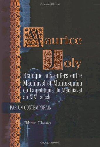 Dialogue aux enfers entre Machiavel et Montesquieu ou La politique de Machiavel au XIXe si?cle: ...