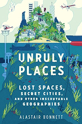 9780544101579: Unruly Places: Lost Spaces, Secret Cities, and Other Inscrutable Geographies