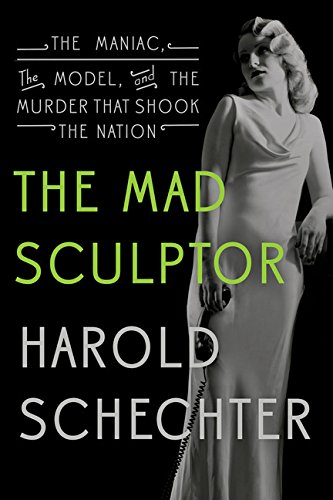 The Mad Sculptor: The Maniac, the Model,: Schechter, Harold