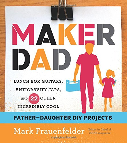 9780544114548: Maker Dad: Lunch Box Guitars, Antigravity Jars, and 22 Other Incredibly Cool Father-Daughter DIY Projects