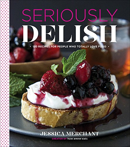 9780544176492: Seriously Delish: 150 Recipes for People Who Totally Love Food