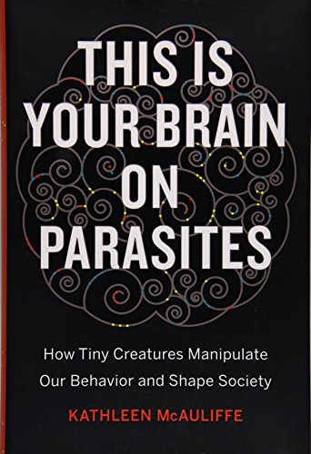 9780544192225: This Is Your Brain on Parasites: How Tiny Creatures Manipulate Our Behavior and Shape Society