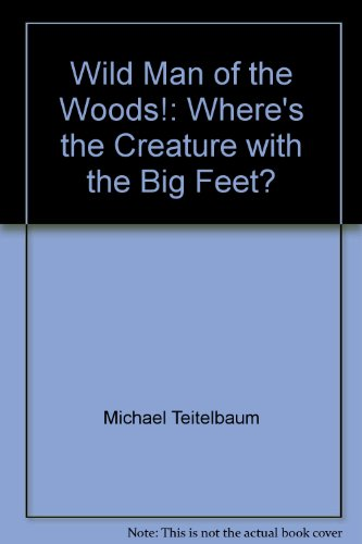 Wild Man of the Woods!: Where's the Creature with the Big Feet?: Michael Teitelbaum