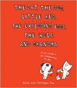 The Cat, the Dog, Little Red, the Exploding Eggs, the Wolf, and Grandma: Diane Fox and Christyan ...