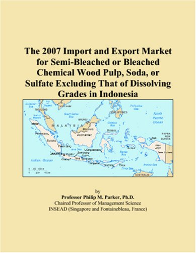 9780546000627: The 2007 Import and Export Market for Semi-Bleached or Bleached Chemical Wood Pulp, Soda, or Sulfate Excluding That of Dissolving Grades in Indonesia