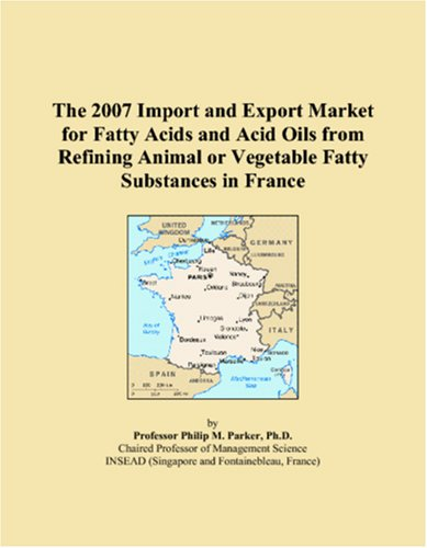 9780546018707: The 2007 Import and Export Market for Fatty Acids and Acid Oils from Refining Animal or Vegetable Fatty Substances in France