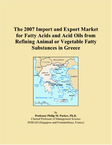 9780546018721: The 2007 Import and Export Market for Fatty Acids and Acid Oils from Refining Animal or Vegetable Fatty Substances in Greece