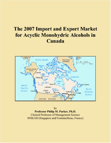 9780546020328: The 2007 Import and Export Market for Acyclic Monohydric Alcohols in Canada