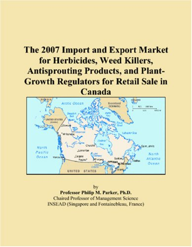 9780546067798: The 2007 Import and Export Market for Herbicides, Weed Killers, Antisprouting Products, and Plant-Growth Regulators for Retail Sale in Canada