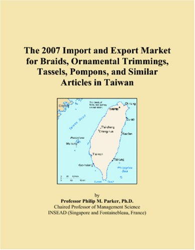 9780546077940: The 2007 Import and Export Market for Braids, Ornamental Trimmings, Tassels, Pompons, and Similar Articles in Taiwan