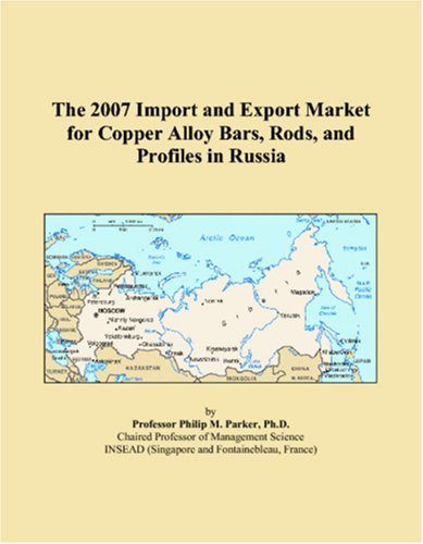 9780546102543: The 2007 Import and Export Market for Copper Alloy Bars, Rods, and Profiles in Russia