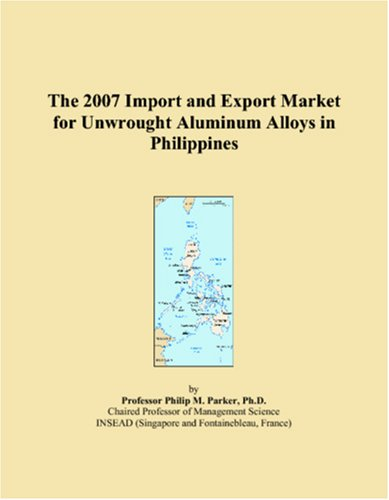 9780546108569: The 2007 Import and Export Market for Unwrought Aluminum Alloys in Philippines