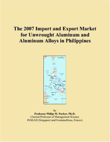 9780546108903: The 2007 Import and Export Market for Unwrought Aluminum and Aluminum Alloys in Philippines