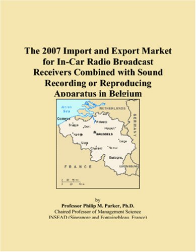 9780546115444: The 2007 Import and Export Market for In-Car Radio Broadcast Receivers Combined with Sound Recording or Reproducing Apparatus in Belgium