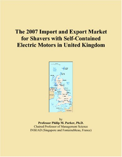 9780546132731: The 2007 Import and Export Market for Shavers with Self-Contained Electric Motors in United Kingdom