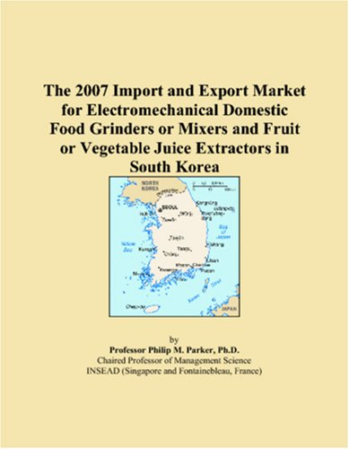 9780546133516: The 2007 Import and Export Market for Electromechanical Domestic Food Grinders or Mixers and Fruit or Vegetable Juice Extractors in South Korea