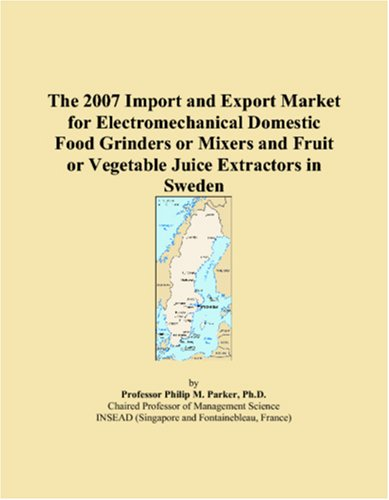 9780546133530: The 2007 Import and Export Market for Electromechanical Domestic Food Grinders or Mixers and Fruit or Vegetable Juice Extractors in Sweden