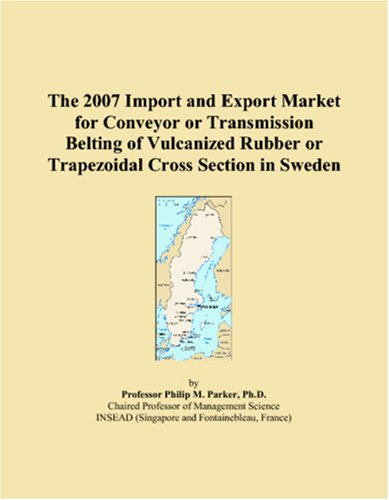9780546161007: The 2007 Import and Export Market for Conveyor or Transmission Belting of Vulcanized Rubber or Trapezoidal Cross Section in Sweden