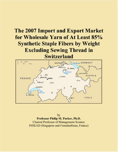 9780546179927: The 2007 Import and Export Market for Wholesale Yarn of At Least 85% Synthetic Staple Fibers by Weight Excluding Sewing Thread in Switzerland