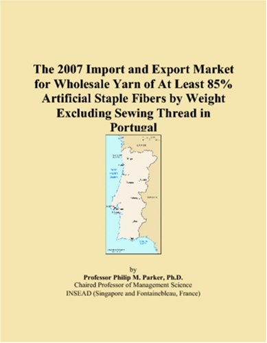 9780546180077: The 2007 Import and Export Market for Wholesale Yarn of At Least 85% Artificial Staple Fibers by Weight Excluding Sewing Thread in Portugal