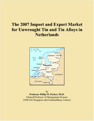 The 2007 Import and Export Market for Unwrought Tin and Tin Alloys in Netherlands: M., Parker, ...