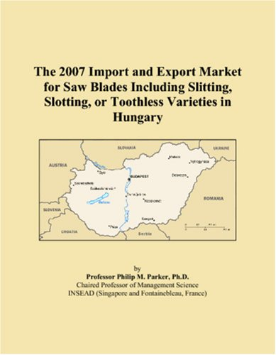 9780546210149: The 2007 Import and Export Market for Saw Blades Including Slitting, Slotting, or Toothless Varieties in Hungary
