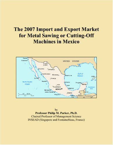 9780546238020: The 2007 Import and Export Market for Metal Sawing or Cutting-Off Machines in Mexico