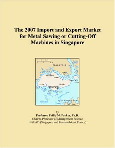 9780546238082: The 2007 Import and Export Market for Metal Sawing or Cutting-Off Machines in Singapore