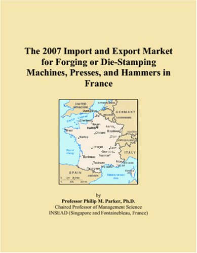 9780546238198: The 2007 Import and Export Market for Forging or Die-Stamping Machines, Presses, and Hammers in France