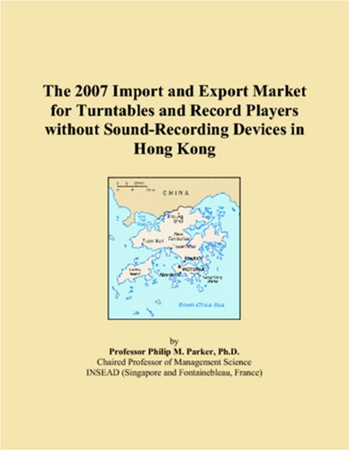 9780546267570: The 2007 Import and Export Market for Turntables and Record Players without Sound-Recording Devices in Hong Kong