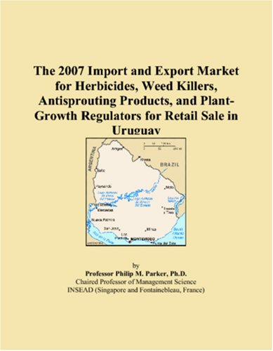 9780546272277: The 2007 Import and Export Market for Herbicides, Weed Killers, Antisprouting Products, and Plant-Growth Regulators for Retail Sale in Uruguay