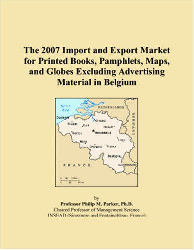 9780546314069: The 2007 Import and Export Market for Printed Books, Pamphlets, Maps, and Globes Excluding Advertising Material in Belgium