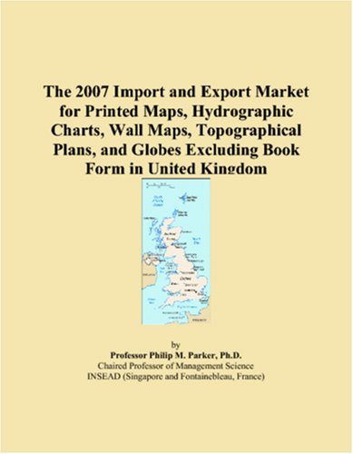 9780546320695: The 2007 Import and Export Market for Printed Maps, Hydrographic Charts, Wall Maps, Topographical Plans, and Globes Excluding Book Form in United Kingdom