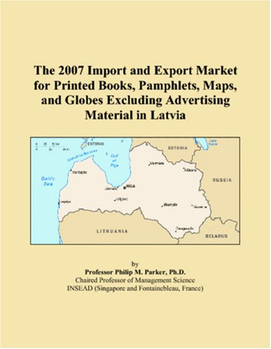 9780546321388: The 2007 Import and Export Market for Printed Books, Pamphlets, Maps, and Globes Excluding Advertising Material in Latvia