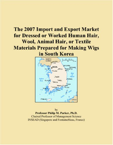 9780546342871: The 2007 Import and Export Market for Dressed or Worked Human Hair, Wool, Animal Hair, or Textile Materials Prepared for Making Wigs in South Korea