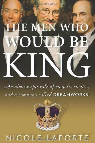 9780547134703: The Men Who Would Be King: An Almost Epic Tale of Moguls, Movies, and a Company Called DreamWorks