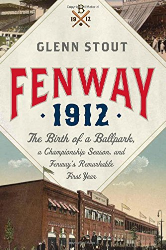 Fenway 1912: The Birth of a Ballpark, a Championship Season, and Fenway's Remarkable First ...