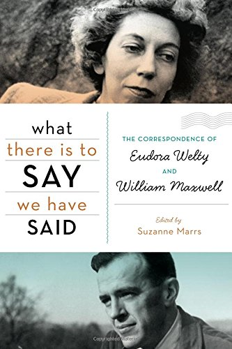 What There Is to Say We Have Said : The Correspondence of Eudora Welty and William Maxwell