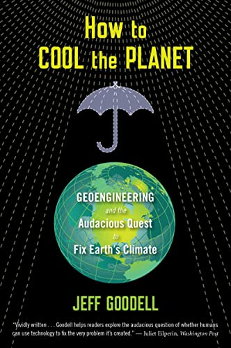 How to Cool the Planet: Geoengineering and the Audacious Quest to Fix Earths Climate: Goodell, Jeff