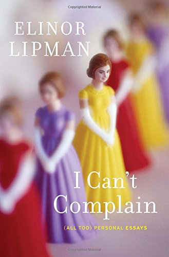 I Can't Complain: (All Too) Personal Essays: Lipman, Elinor