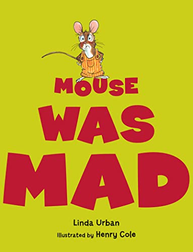 Mouse Was Mad 9780547727509 Who knows the best way to be mad? Bear stomps. Hare hops. Bobcat screams. Mouse? He just can't get it right. But when he finds the way that works for him--still and quiet--he discovers that his own way might be the best of all. Linda Urban's story about self-expression and managing anger is both sweet and sly, and Henry Cole's cast of animal friends is simply irresistible.