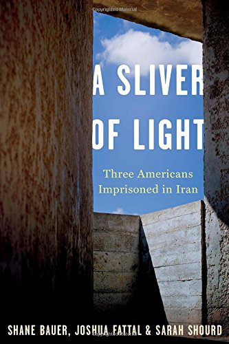 A Sliver of Light: Three Americans Imprisoned in Iran: Bauer, Shane and Joshua Fattal and Saraha ...