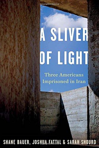 A Sliver of Light: Three Americans Imprisoned in Iran: Bauer, Shane; Fattal, Joshua